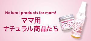 Natural products for mom! ママ用ナチュラル商品たち